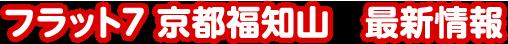 フラット7 京都福知山 最新情報